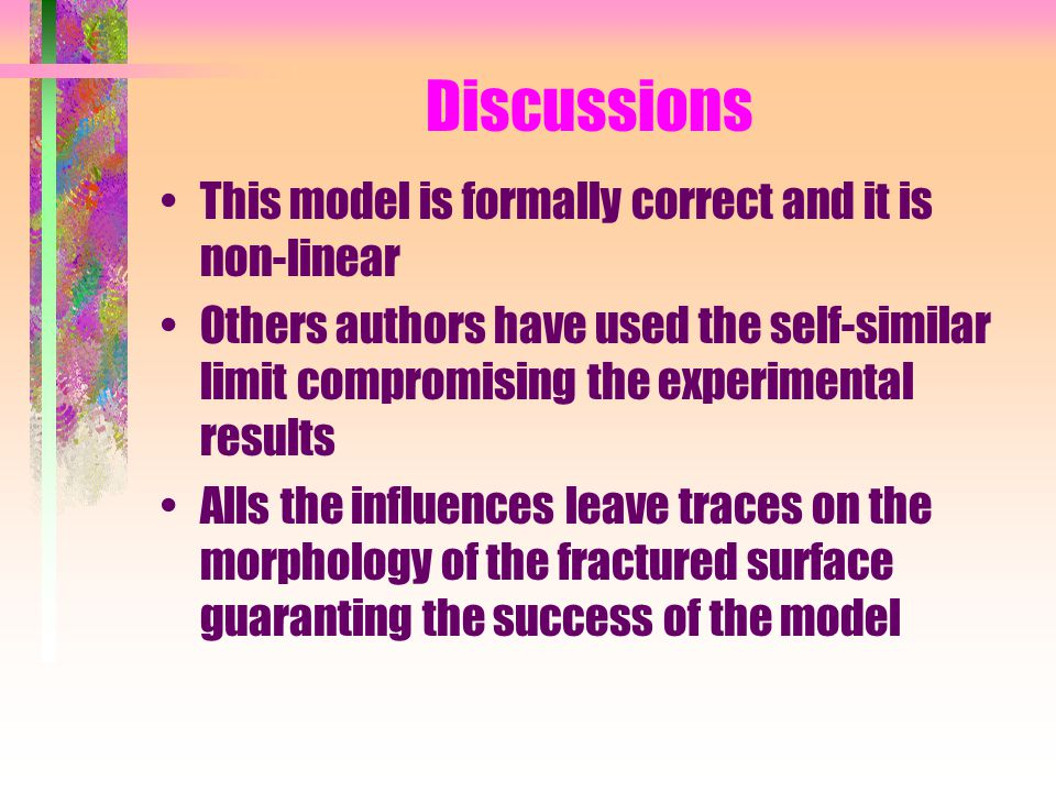 Discussions This model is formally correct and it is non-linear Others authors have used the self-similar limit compromising the experimental results Alls the influences leave traces on the morphology of the fractured surface guaranting the success of the model
