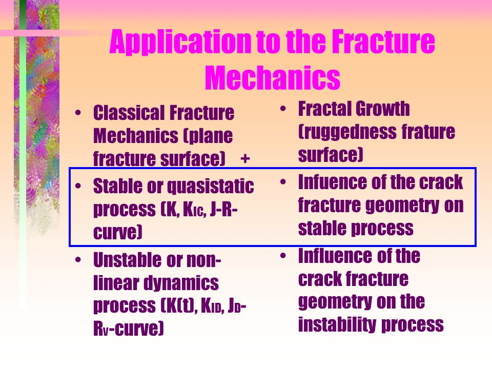 Application to the Fracture Mechanics Classical Fracture Mechanics (plane fracture surface) + Stable or quasistatic process (K, K IC, J-R- curve) Unstable or non- linear dynamics process (K(t), K ID, J D - R v -curve) Fractal Growth (ruggedness frature surface) Infuence of the crack fracture geometry on stable process Influence of the crack fracture geometry on the instability process