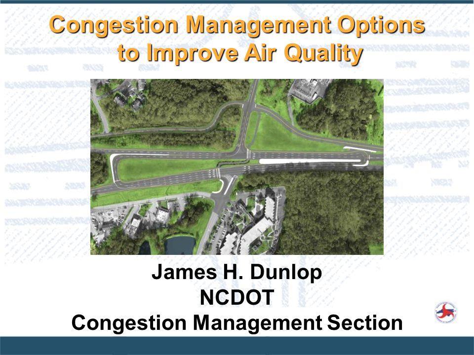 James H. Dunlop NCDOT Congestion Management Section Congestion Management Options to Improve Air Quality