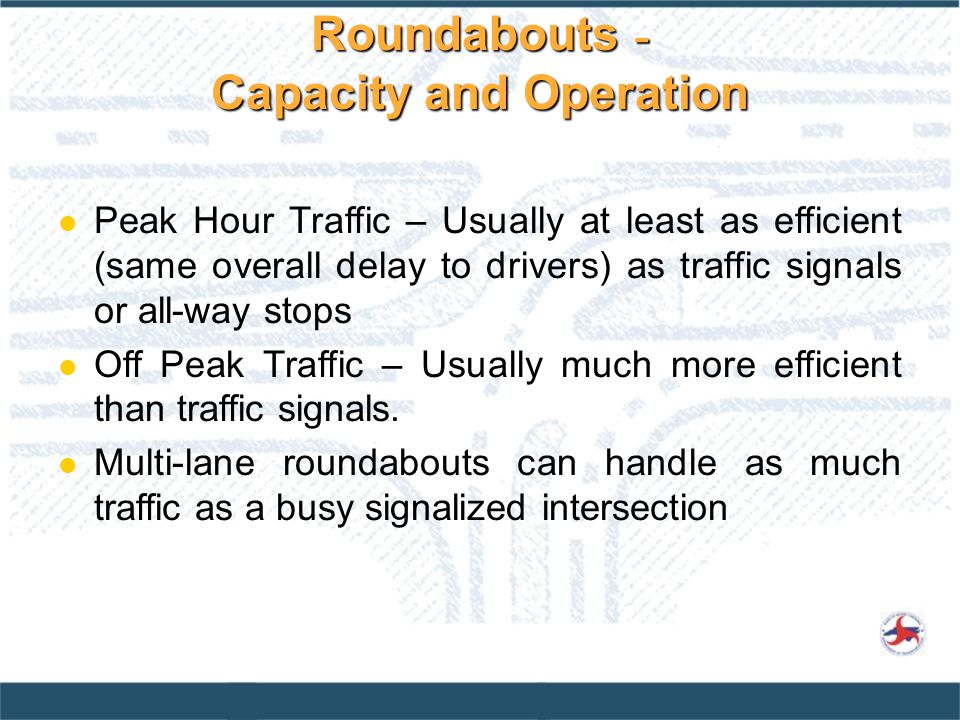Peak Hour Traffic – Usually at least as efficient (same overall delay to drivers) as traffic signals or all-way stops Off Peak Traffic – Usually much more efficient than traffic signals.