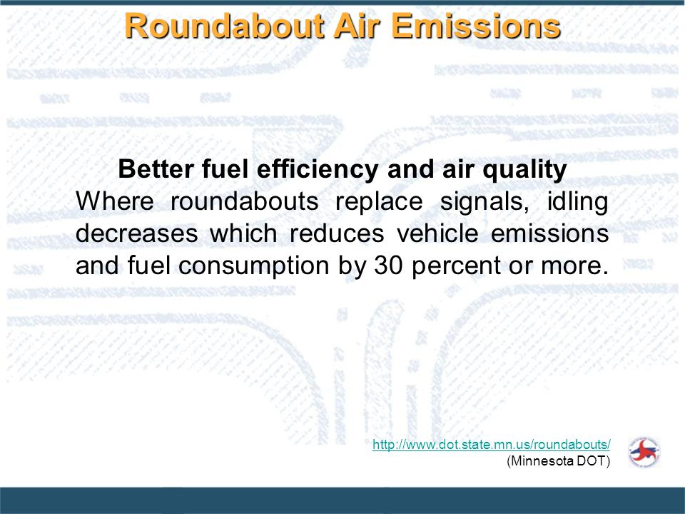 Better fuel efficiency and air quality Where roundabouts replace signals, idling decreases which reduces vehicle emissions and fuel consumption by 30 percent or more.