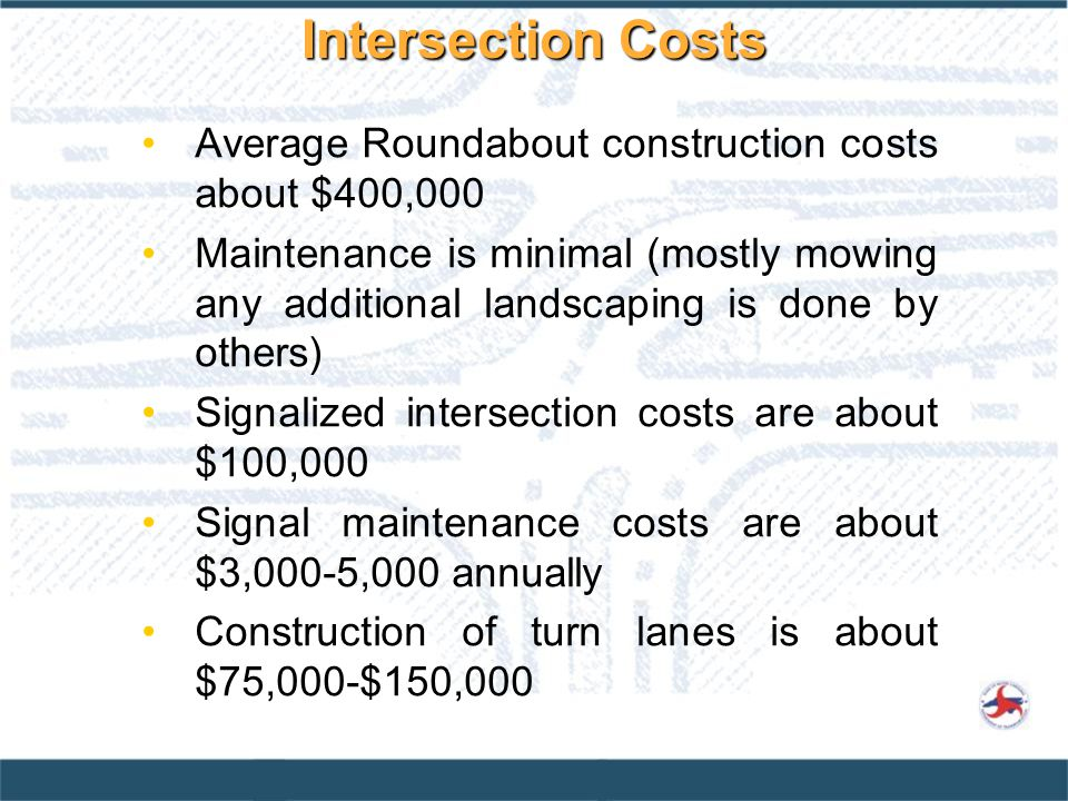 Average Roundabout construction costs about $400,000 Maintenance is minimal (mostly mowing any additional landscaping is done by others) Signalized intersection costs are about $100,000 Signal maintenance costs are about $3,000-5,000 annually Construction of turn lanes is about $75,000-$150,000 Intersection Costs