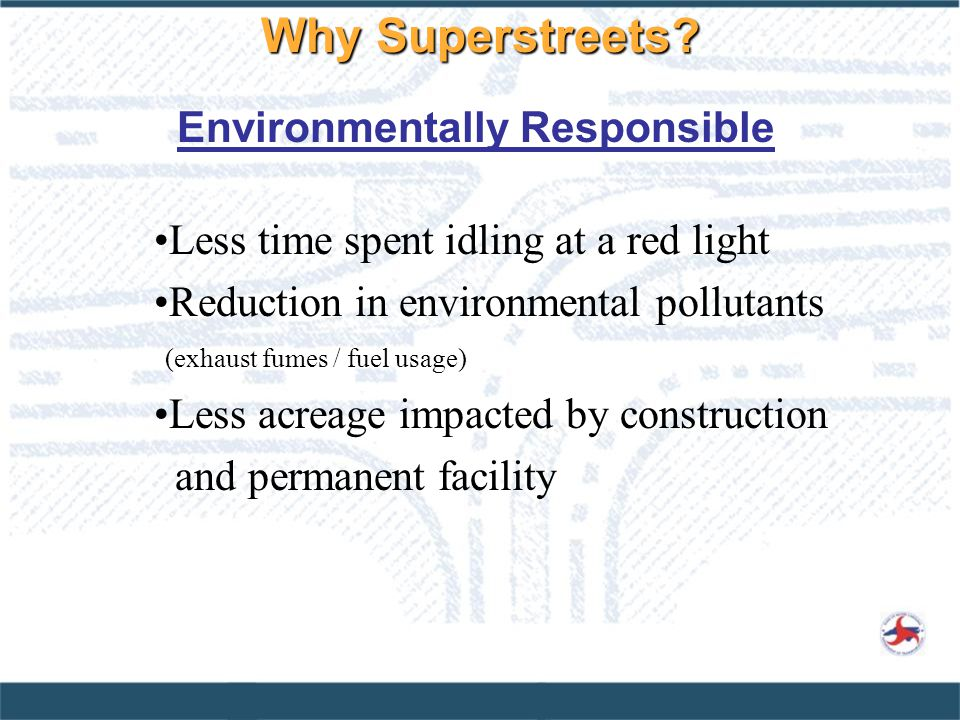 Less time spent idling at a red light Reduction in environmental pollutants (exhaust fumes / fuel usage) Less acreage impacted by construction and permanent facility Environmentally Responsible Why Superstreets?