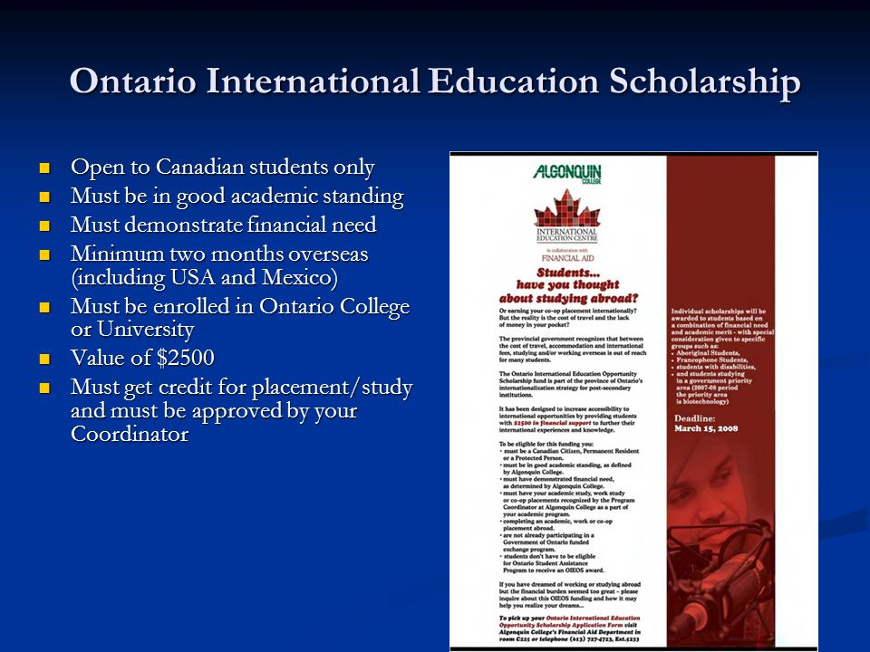 Ontario International Education Scholarship Open to Canadian students only Open to Canadian students only Must be in good academic standing Must be in good academic standing Must demonstrate financial need Must demonstrate financial need Minimum two months overseas (including USA and Mexico) Minimum two months overseas (including USA and Mexico) Must be enrolled in Ontario College or University Must be enrolled in Ontario College or University Value of $2500 Value of $2500 Must get credit for placement/study and must be approved by your Coordinator Must get credit for placement/study and must be approved by your Coordinator