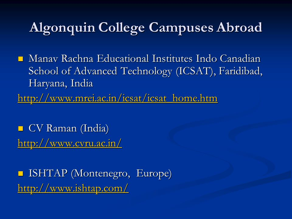 Algonquin College Campuses Abroad Manav Rachna Educational Institutes Indo Canadian School of Advanced Technology (ICSAT), Faridibad, Haryana, India Manav Rachna Educational Institutes Indo Canadian School of Advanced Technology (ICSAT), Faridibad, Haryana, India http://www.mrei.ac.in/icsat/icsat_home.htm CV Raman (India) CV Raman (India) http://www.cvru.ac.in/ ISHTAP (Montenegro, Europe) ISHTAP (Montenegro, Europe) http://www.ishtap.com/