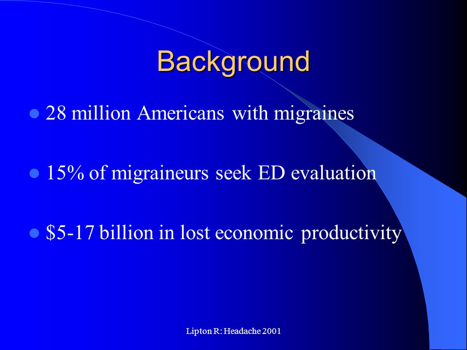 Lipton R: Headache 2001 Background 28 million Americans with migraines 15% of migraineurs seek ED evaluation $5-17 billion in lost economic productivity