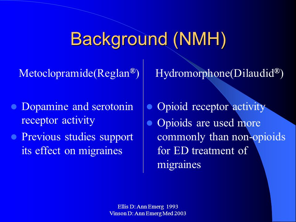 Ellis D: Ann Emerg 1993 Vinson D: Ann Emerg Med 2003 Background (NMH) Metoclopramide(Reglan ® ) Dopamine and serotonin receptor activity Previous studies support its effect on migraines Hydromorphone(Dilaudid ® ) Opioid receptor activity Opioids are used more commonly than non-opioids for ED treatment of migraines