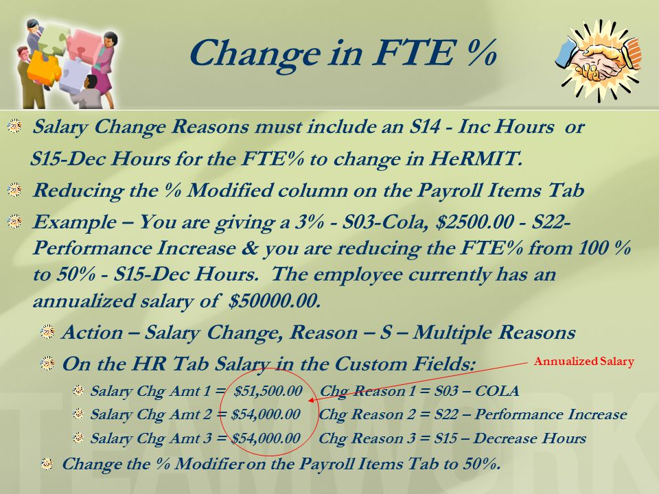 Change in FTE % Salary Change Reasons must include an S14 - Inc Hours or S15-Dec Hours for the FTE% to change in HeRMIT.