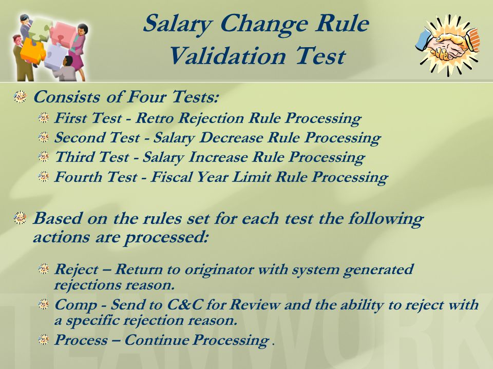 Salary Change Rule Validation Test Consists of Four Tests: First Test - Retro Rejection Rule Processing Second Test - Salary Decrease Rule Processing Third Test - Salary Increase Rule Processing Fourth Test - Fiscal Year Limit Rule Processing Based on the rules set for each test the following actions are processed: Reject – Return to originator with system generated rejections reason.
