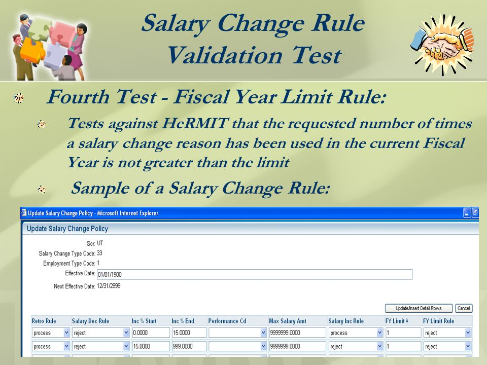 Salary Change Rule Validation Test Fourth Test - Fiscal Year Limit Rule: Tests against HeRMIT that the requested number of times a salary change reason has been used in the current Fiscal Year is not greater than the limit Sample of a Salary Change Rule:
