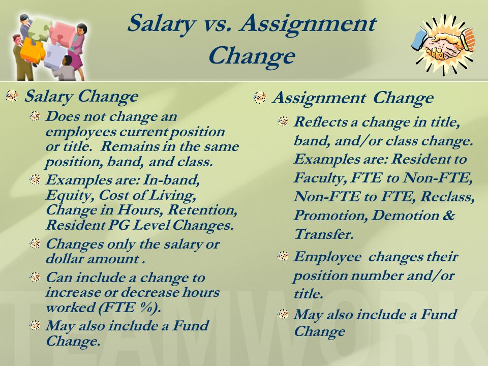 Salary vs.Assignment Change Salary Change Does not change an employees current position or title.