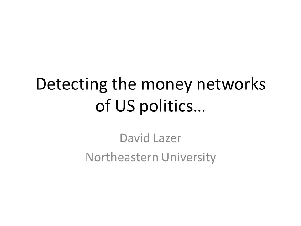 Detecting the money networks of US politics… David Lazer Northeastern University