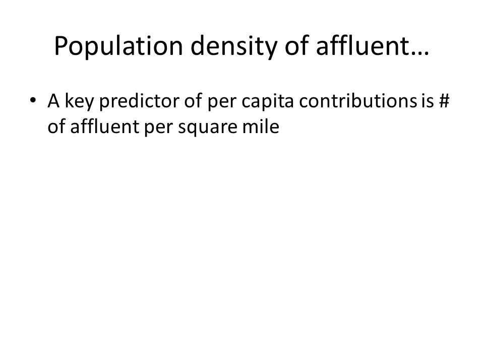 Population density of affluent… A key predictor of per capita contributions is # of affluent per square mile