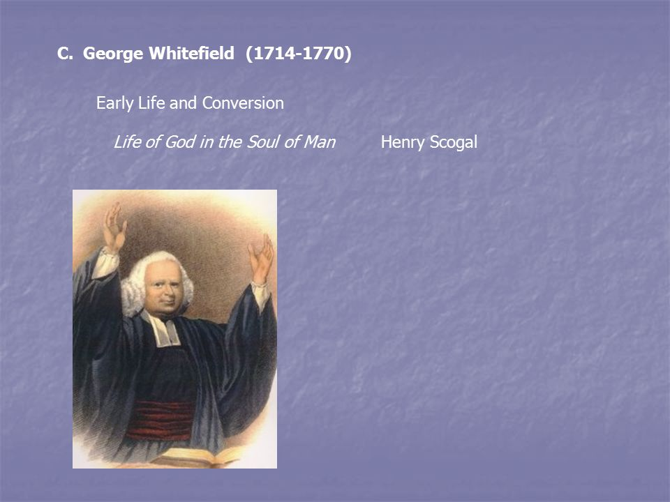 C. George Whitefield (1714-1770) Early Life and Conversion Life of God in the Soul of ManHenry Scogal