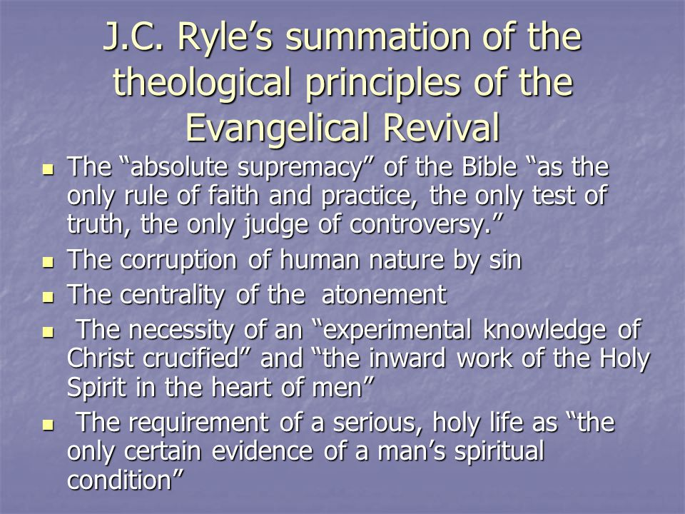 "J.C. Ryle's summation of the theological principles of the Evangelical Revival The ""absolute supremacy"" of the Bible ""as the only rule of faith and pr"