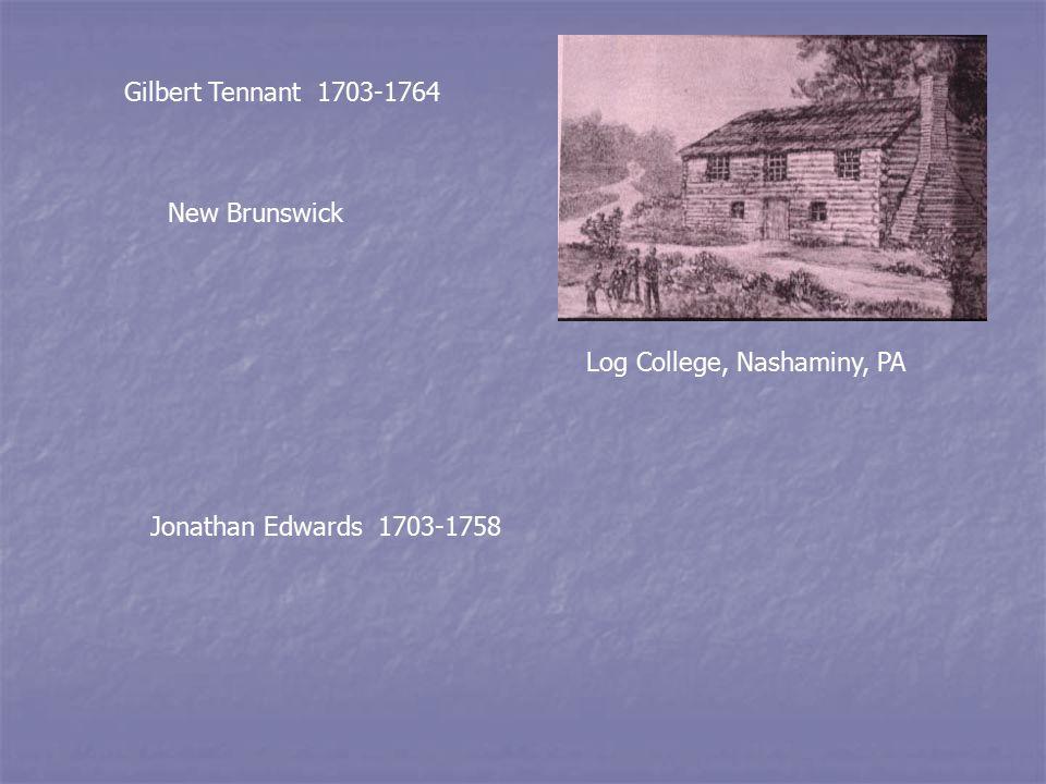 Gilbert Tennant 1703-1764 Log College, Nashaminy, PA New Brunswick Jonathan Edwards 1703-1758