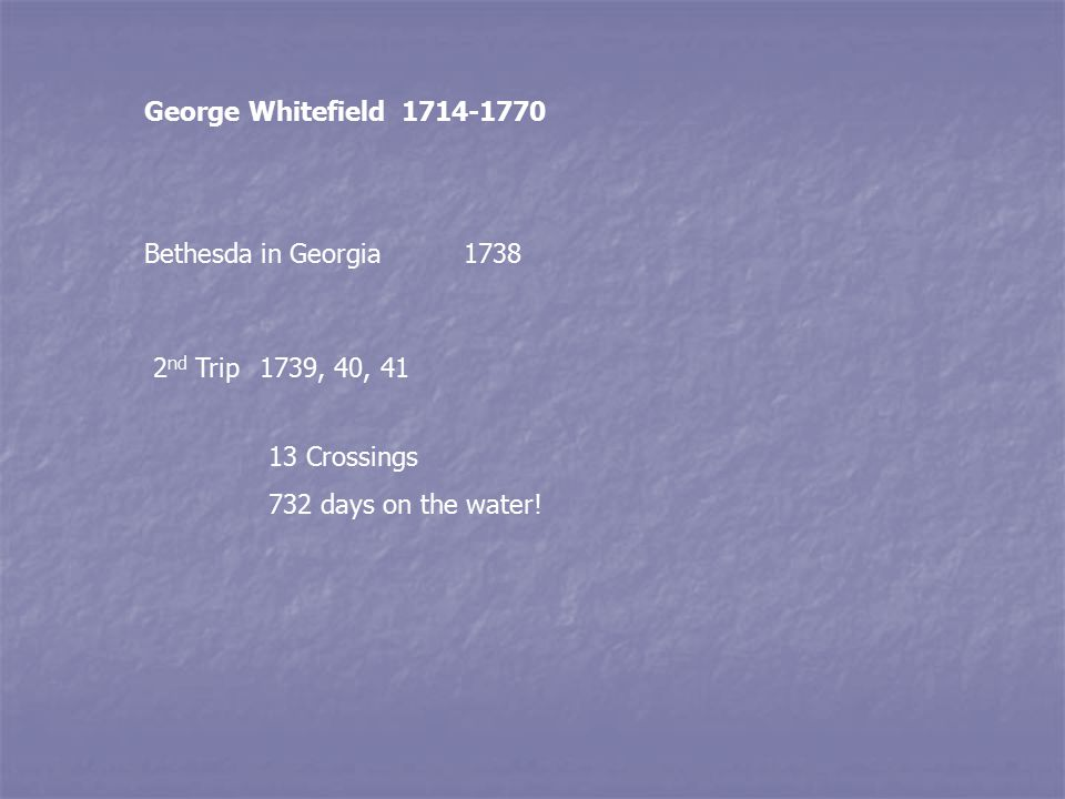 George Whitefield 1714-1770 Bethesda in Georgia1738 2 nd Trip1739, 40, 41 13 Crossings 732 days on the water!