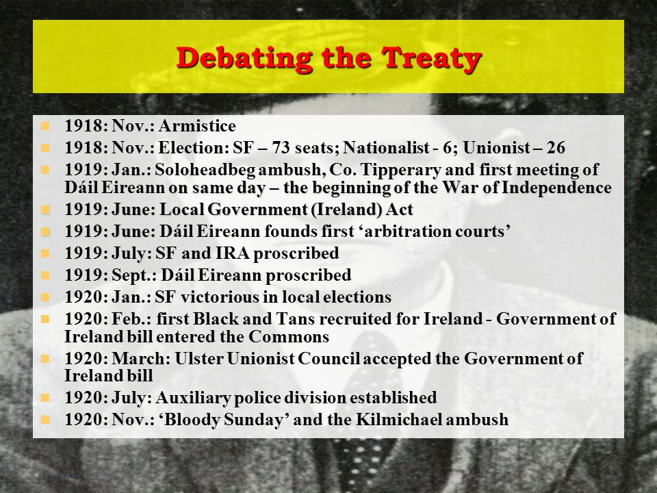 Debating the Treaty 1918: Nov.: Armistice 1918: Nov.: Election: SF – 73 seats; Nationalist - 6; Unionist – 26 on same day – the beginning of the War of Independence 1919: Jan.: Soloheadbeg ambush, Co.
