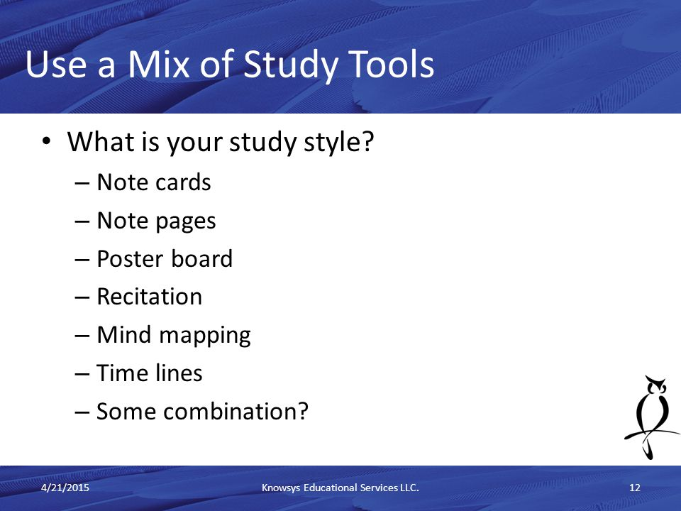 What is your study style? – Note cards – Note pages – Poster board – Recitation – Mind mapping – Time lines – Some combination? Use a Mix of Study Too