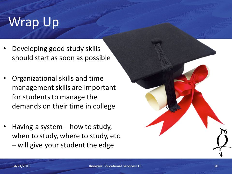 Developing good study skills should start as soon as possible Organizational skills and time management skills are important for students to manage the demands on their time in college Having a system – how to study, when to study, where to study, etc.