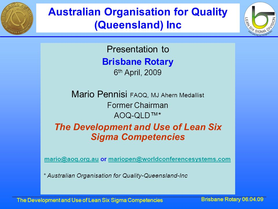 Brisbane Rotary 06.04.09 The Development and Use of Lean Six Sigma Competencies Presentation to Brisbane Rotary 6 th April, 2009 Mario Pennisi FAOQ, MJ Ahern Medallist Former Chairman AOQ-QLD™* The Development and Use of Lean Six Sigma Competencies mario@aoq.org.aumario@aoq.org.au or mariopen@worldconferencesystems.commariopen@worldconferencesystems.com * Australian Organisation for Quality-Queensland-Inc Australian Organisation for Quality (Queensland) Inc