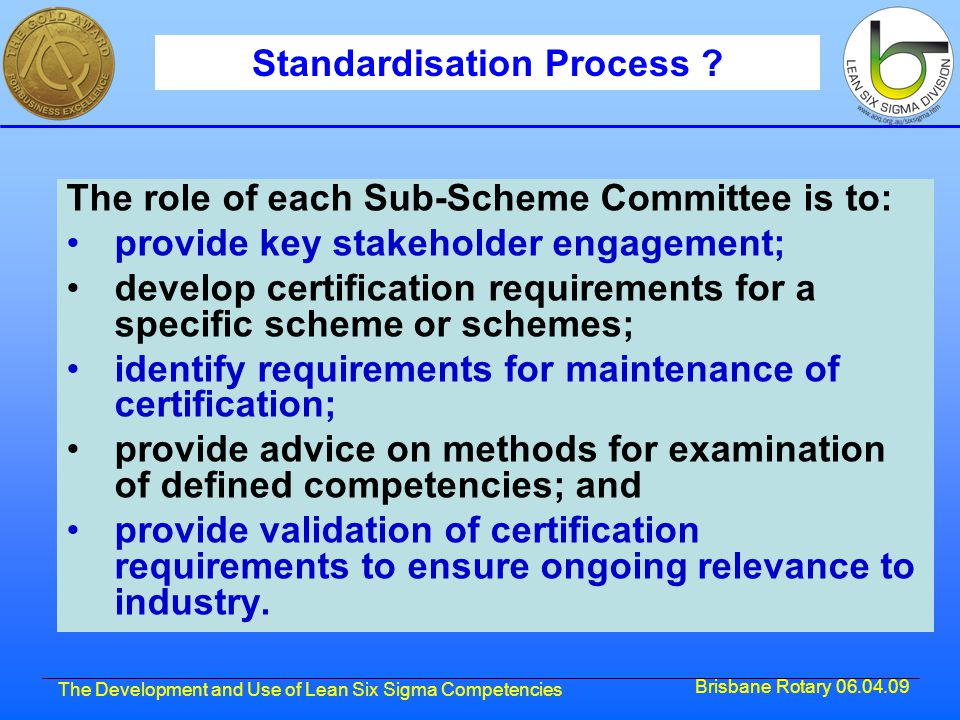 Brisbane Rotary 06.04.09 The Development and Use of Lean Six Sigma Competencies Standardisation Process ? The role of each Sub-Scheme Committee is to: