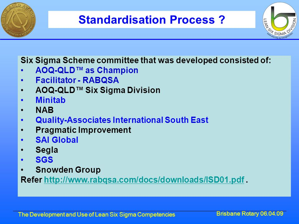 Brisbane Rotary 06.04.09 The Development and Use of Lean Six Sigma Competencies Standardisation Process ? Six Sigma Scheme committee that was develope
