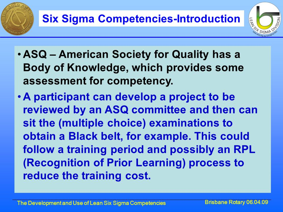 Brisbane Rotary 06.04.09 The Development and Use of Lean Six Sigma Competencies ASQ – American Society for Quality has a Body of Knowledge, which provides some assessment for competency.