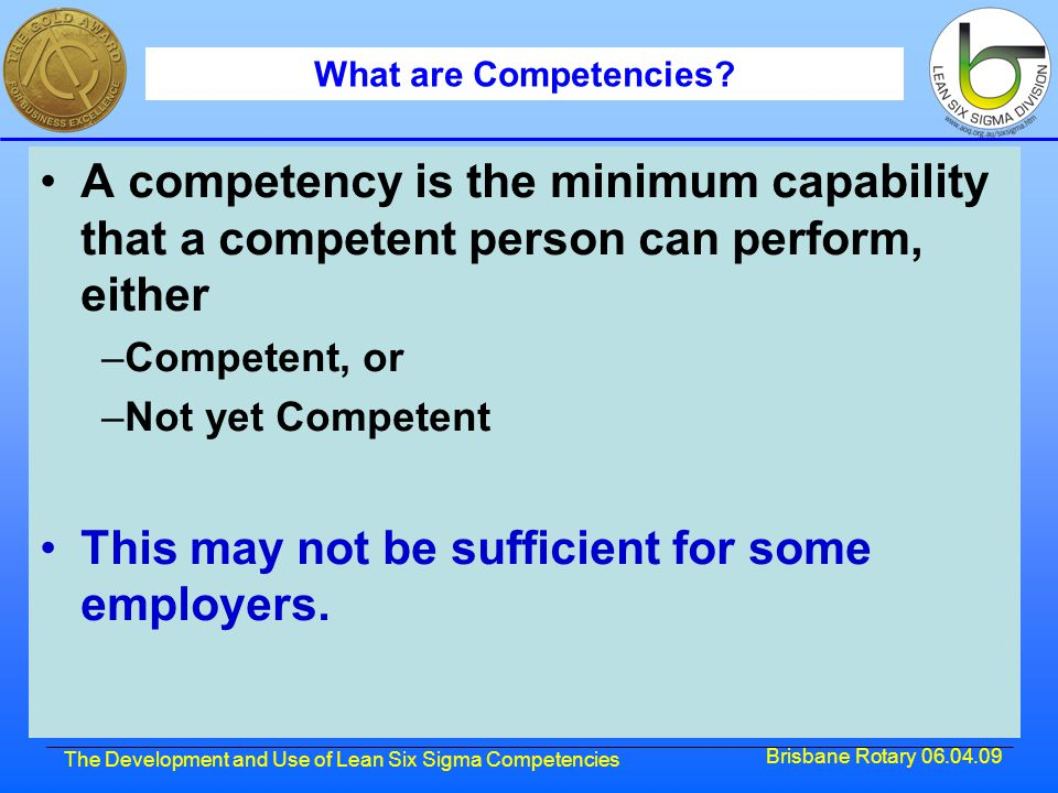 Brisbane Rotary 06.04.09 The Development and Use of Lean Six Sigma Competencies What are Competencies? A competency is the minimum capability that a c