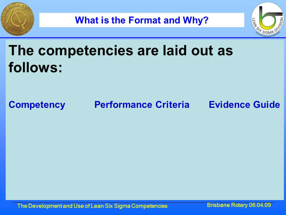 Brisbane Rotary 06.04.09 The Development and Use of Lean Six Sigma Competencies What is the Format and Why? The competencies are laid out as follows: