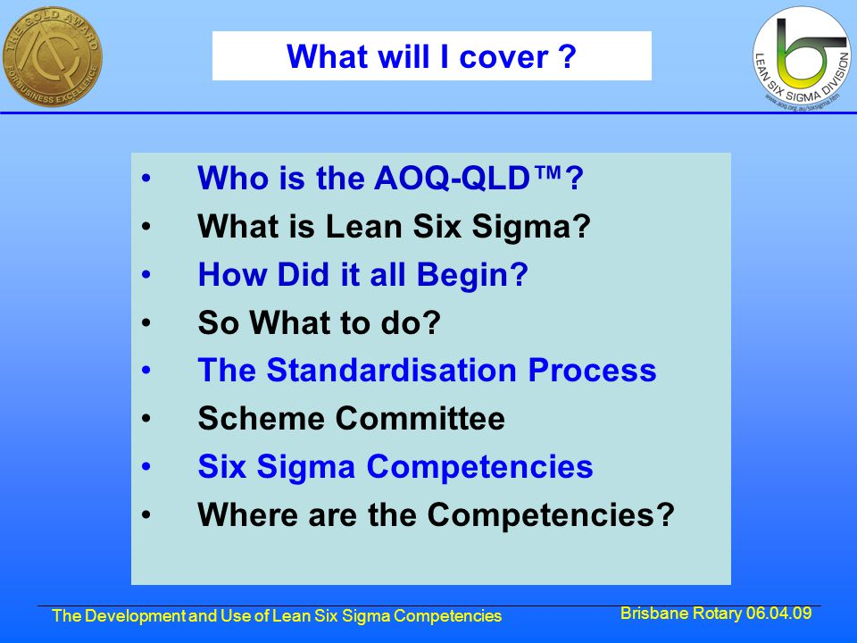 Brisbane Rotary 06.04.09 The Development and Use of Lean Six Sigma Competencies Summary AOQ-QLD™ through its Six Sigma Division has championed the development of a set of Six Sigma competencies and had them registered internationally by RABQSA.