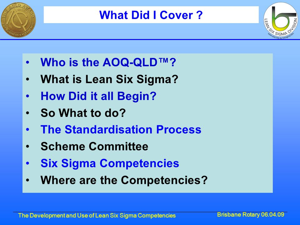 Brisbane Rotary 06.04.09 The Development and Use of Lean Six Sigma Competencies What Did I Cover ? Who is the AOQ-QLD™? What is Lean Six Sigma? How Di