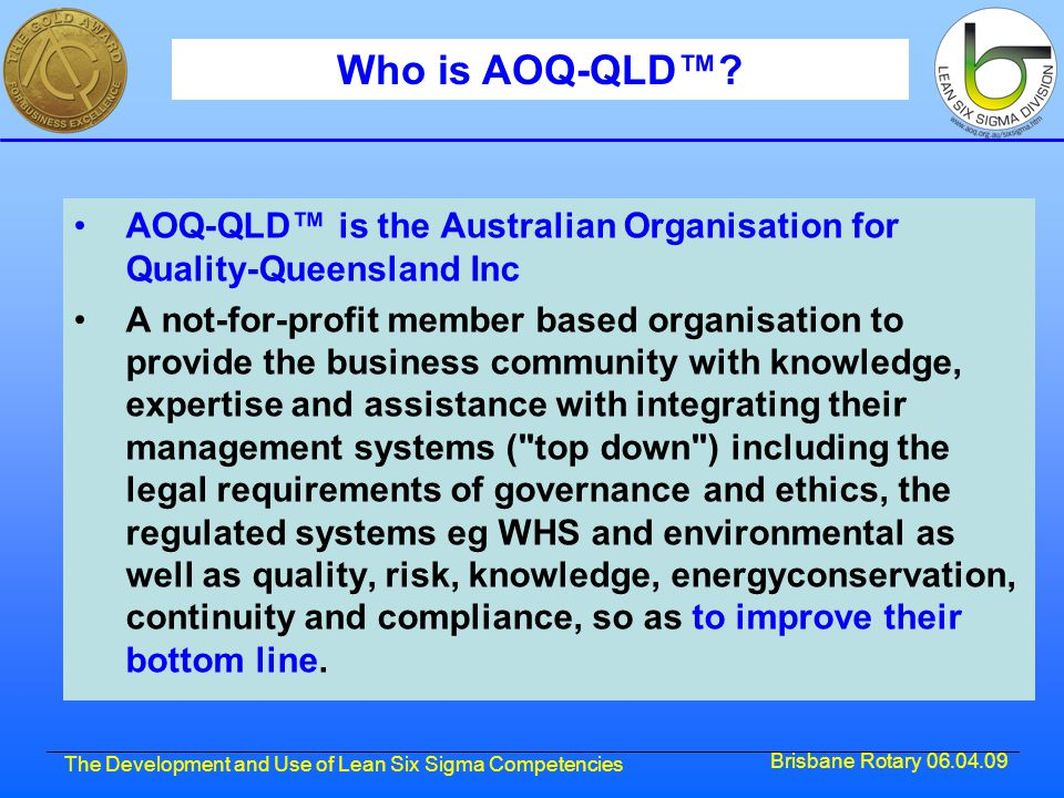 Brisbane Rotary 06.04.09 The Development and Use of Lean Six Sigma Competencies Who is AOQ-QLD™? AOQ-QLD™ is the Australian Organisation for Quality-Q