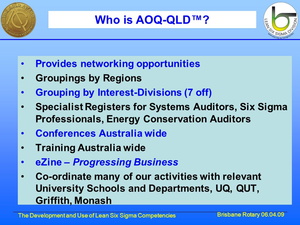 Brisbane Rotary 06.04.09 The Development and Use of Lean Six Sigma Competencies Who is AOQ-QLD™.
