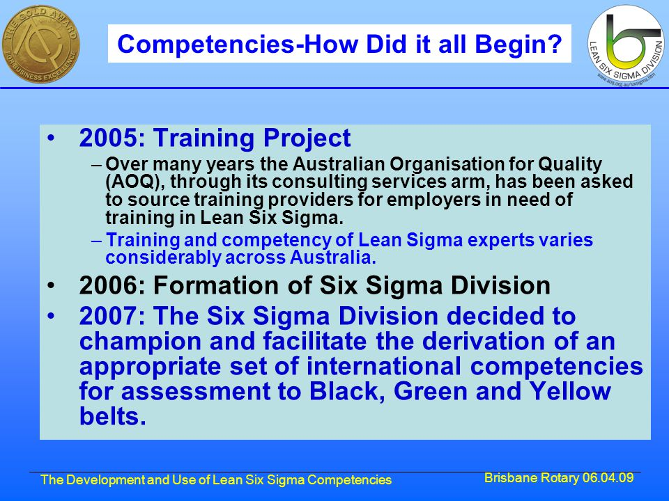 Brisbane Rotary 06.04.09 The Development and Use of Lean Six Sigma Competencies Competencies-How Did it all Begin.