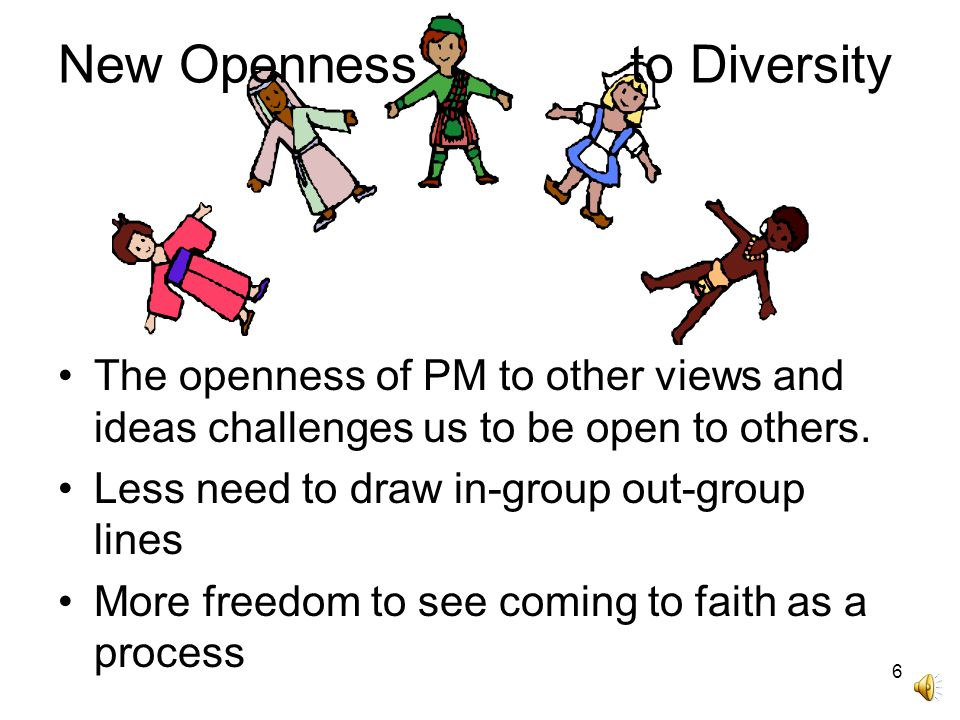 6 New Openness to Diversity The openness of PM to other views and ideas challenges us to be open to others.