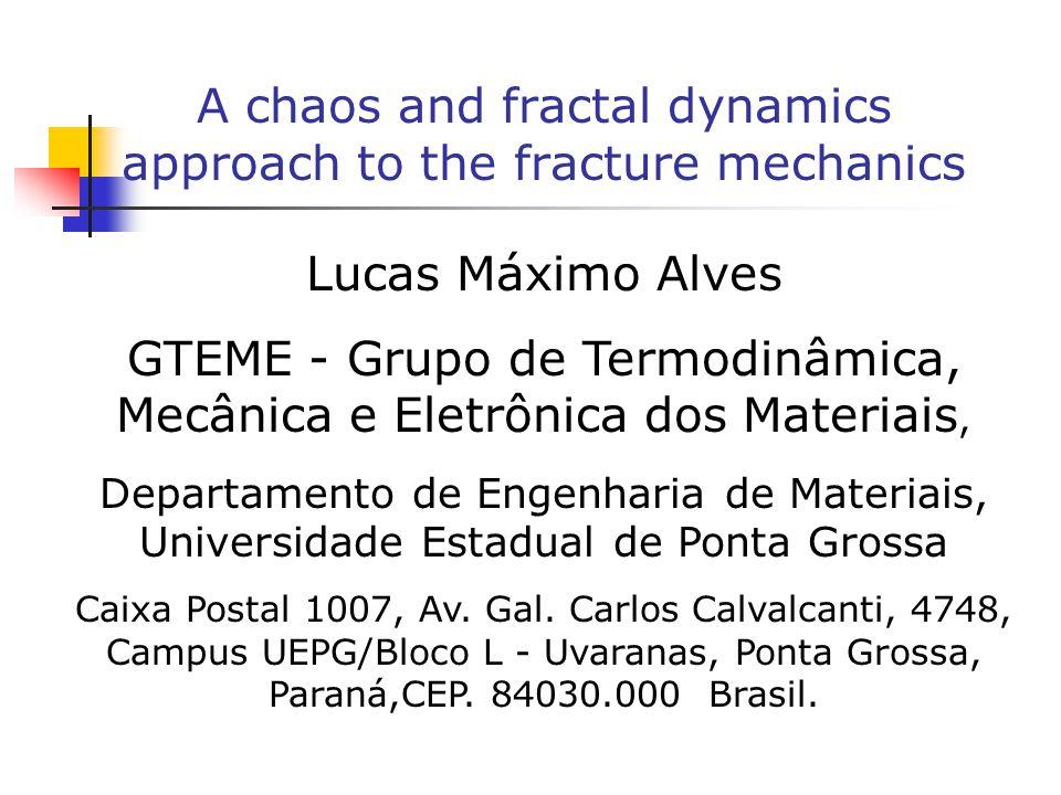 A chaos and fractal dynamics approach to the fracture mechanics Lucas Máximo Alves GTEME - Grupo de Termodinâmica, Mecânica e Eletrônica dos Materiais, Departamento de Engenharia de Materiais, Universidade Estadual de Ponta Grossa Caixa Postal 1007, Av.