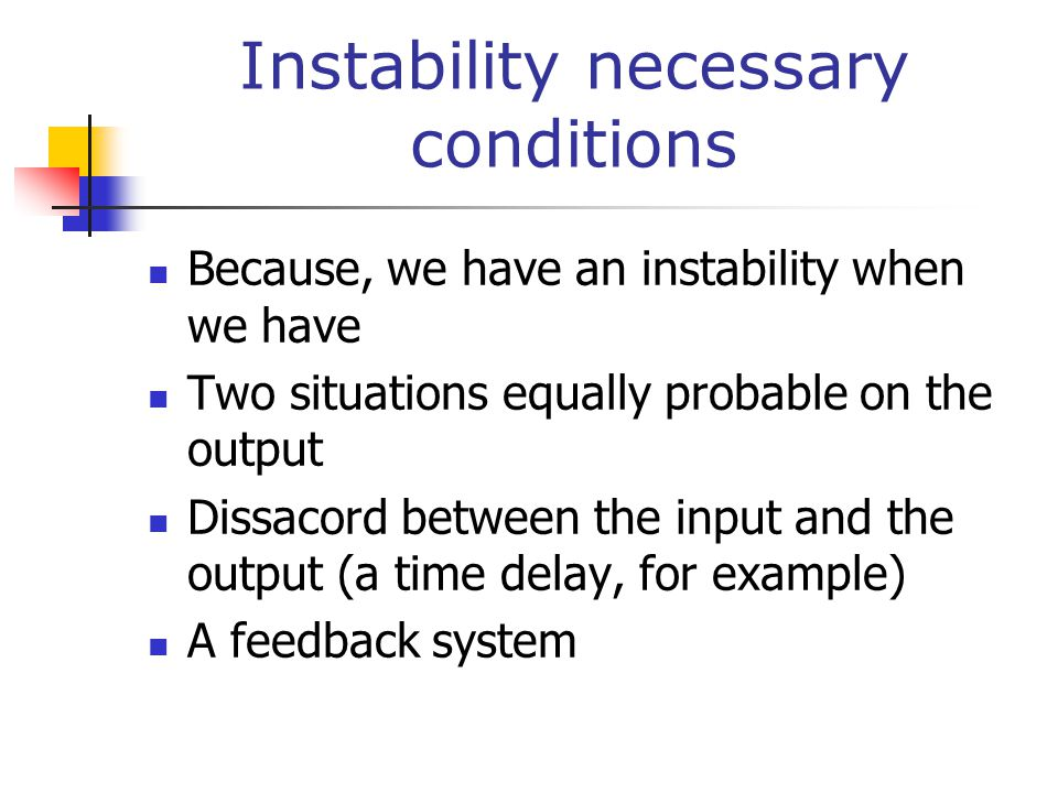 Instability necessary conditions Because, we have an instability when we have Two situations equally probable on the output Dissacord between the input and the output (a time delay, for example) A feedback system