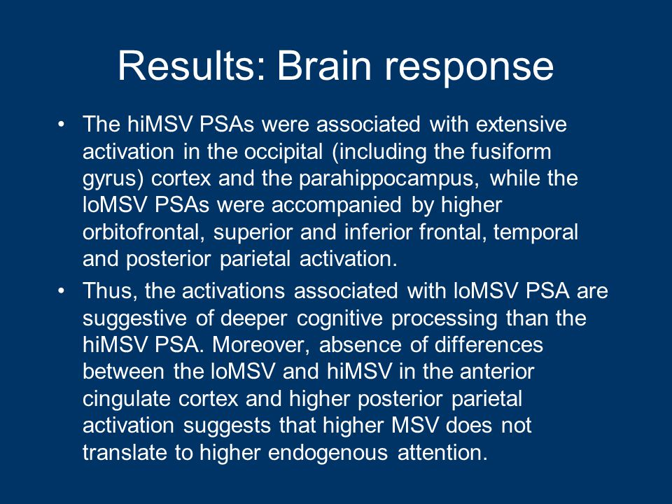 Results: Brain response The hiMSV PSAs were associated with extensive activation in the occipital (including the fusiform gyrus) cortex and the parahippocampus, while the loMSV PSAs were accompanied by higher orbitofrontal, superior and inferior frontal, temporal and posterior parietal activation.