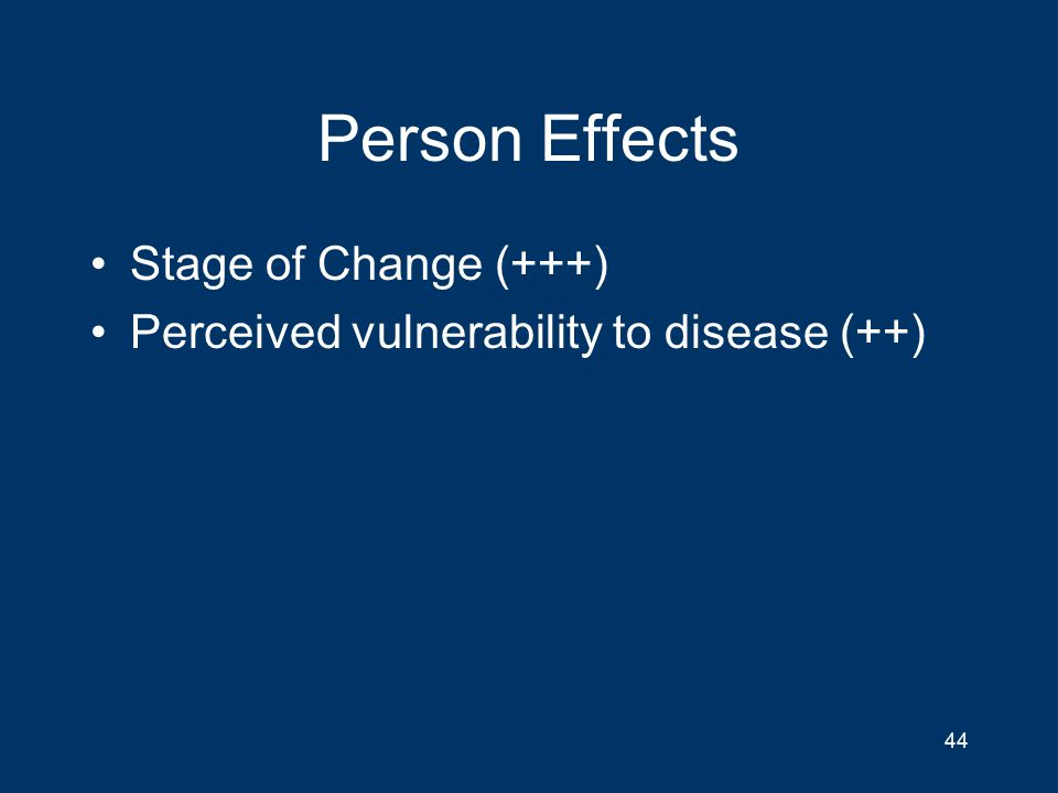Person Effects Stage of Change (+++) Perceived vulnerability to disease (++) 44