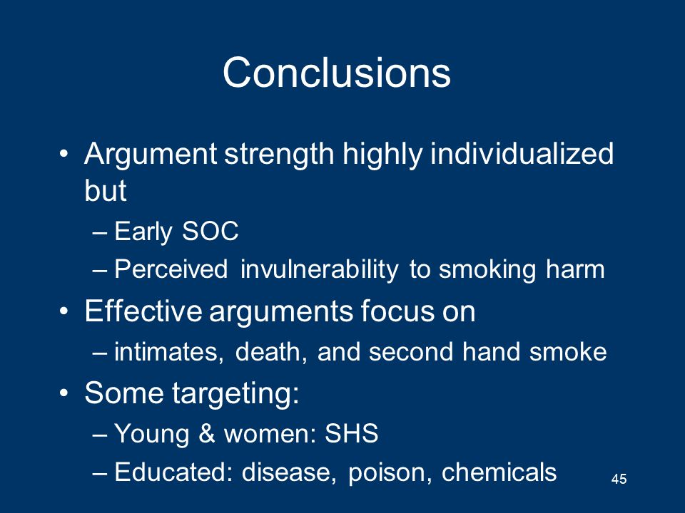 Conclusions Argument strength highly individualized but –Early SOC –Perceived invulnerability to smoking harm Effective arguments focus on –intimates, death, and second hand smoke Some targeting: –Young & women: SHS –Educated: disease, poison, chemicals 45