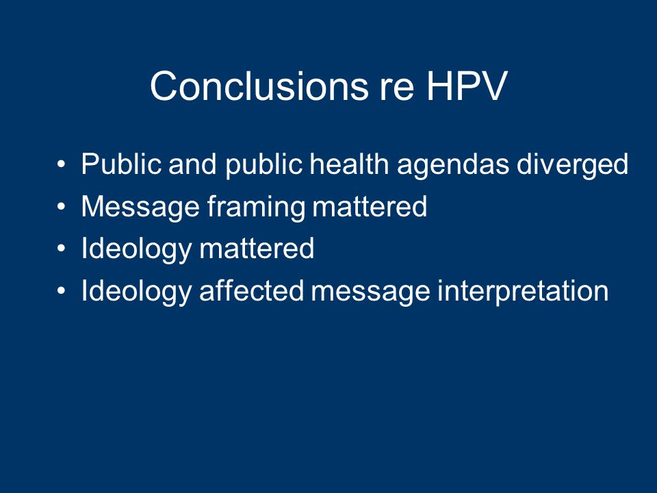 Conclusions re HPV Public and public health agendas diverged Message framing mattered Ideology mattered Ideology affected message interpretation