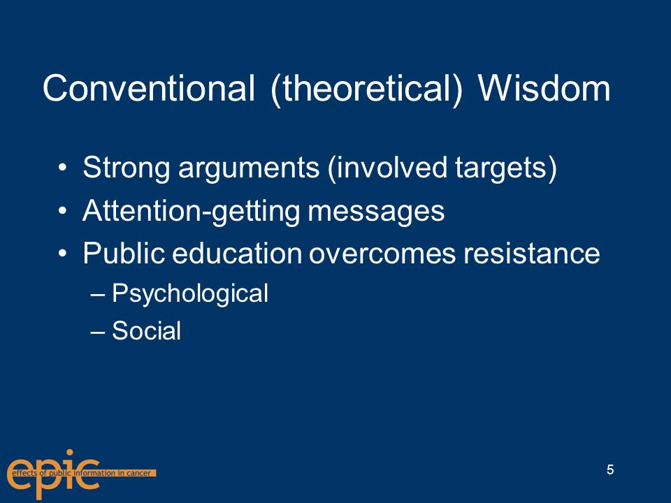 Conventional (theoretical) Wisdom Strong arguments (involved targets) Attention-getting messages Public education overcomes resistance –Psychological –Social 5
