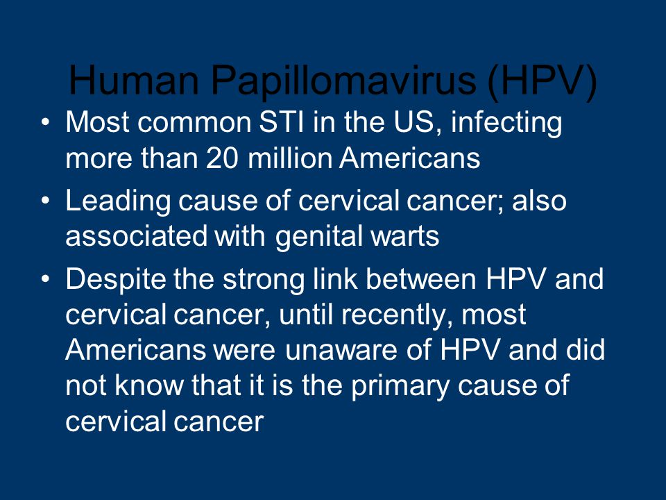 Human Papillomavirus (HPV) Most common STI in the US, infecting more than 20 million Americans Leading cause of cervical cancer; also associated with genital warts Despite the strong link between HPV and cervical cancer, until recently, most Americans were unaware of HPV and did not know that it is the primary cause of cervical cancer