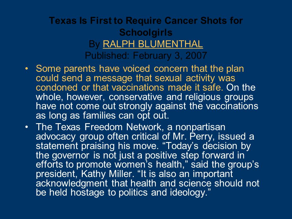 Texas Is First to Require Cancer Shots for Schoolgirls By RALPH BLUMENTHAL Published: February 3, 2007RALPH BLUMENTHAL Some parents have voiced concern that the plan could send a message that sexual activity was condoned or that vaccinations made it safe.