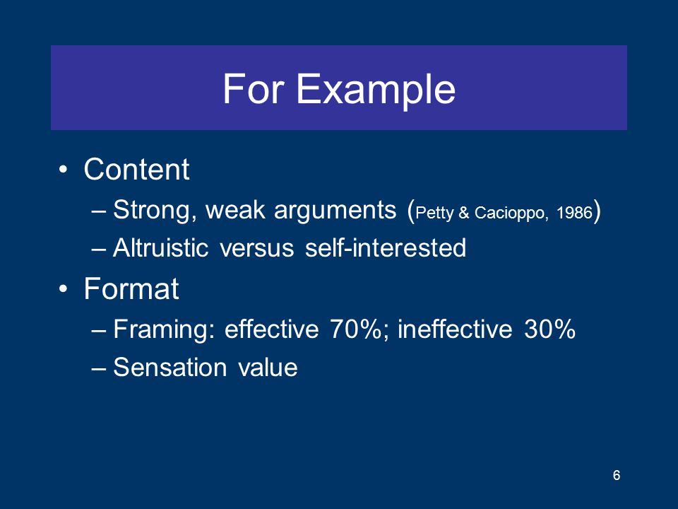 For Example Content –Strong, weak arguments ( Petty & Cacioppo, 1986 ) –Altruistic versus self-interested Format –Framing: effective 70%; ineffective 30% –Sensation value 6