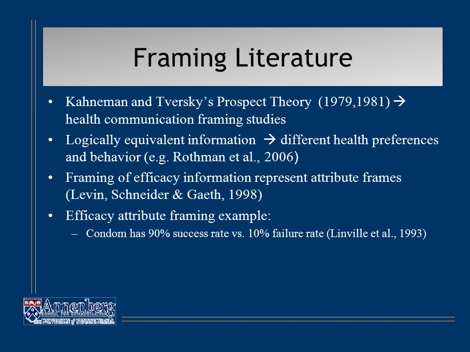 Framing Literature Kahneman and Tversky's Prospect Theory (1979,1981)  health communication framing studies Logically equivalent information  different health preferences and behavior (e.g.