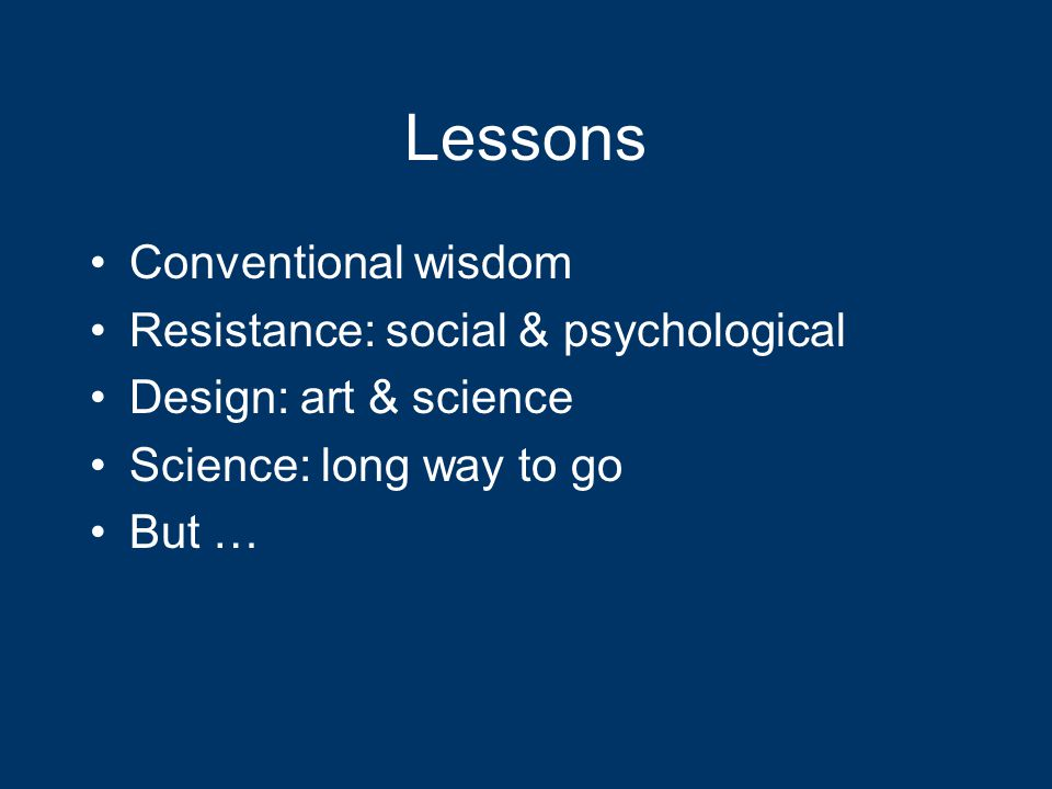Lessons Conventional wisdom Resistance: social & psychological Design: art & science Science: long way to go But …