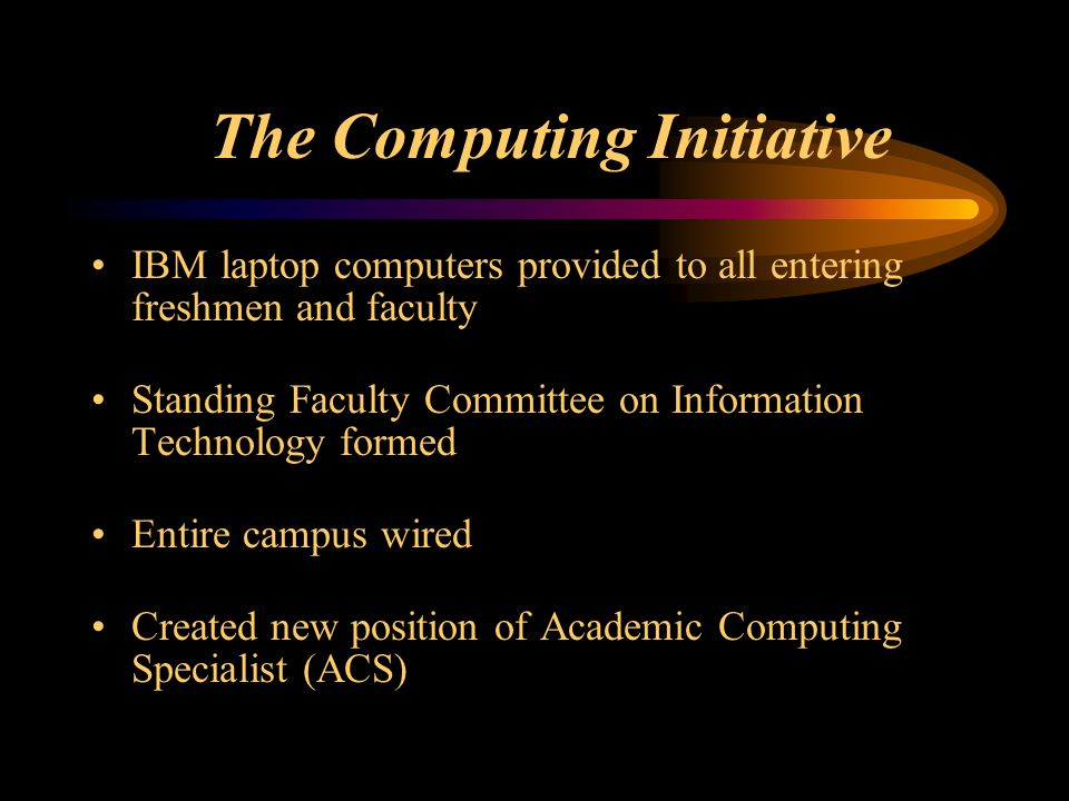 The Computing Initiative IBM laptop computers provided to all entering freshmen and faculty Standing Faculty Committee on Information Technology formed Entire campus wired Created new position of Academic Computing Specialist (ACS)