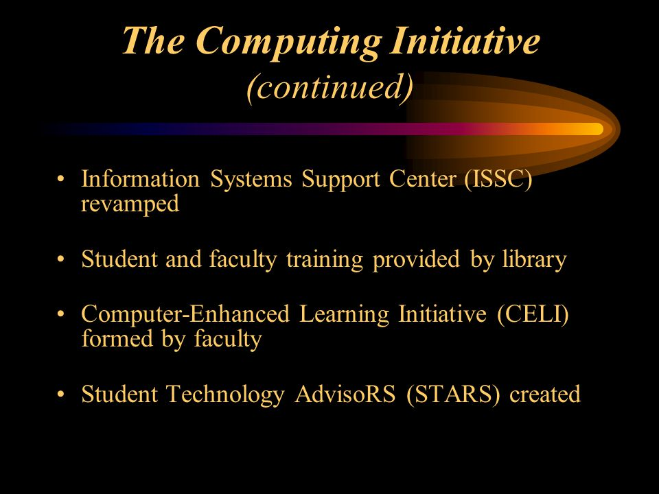The Computing Initiative (continued) Information Systems Support Center (ISSC) revamped Student and faculty training provided by library Computer-Enhanced Learning Initiative (CELI) formed by faculty Student Technology AdvisoRS (STARS) created